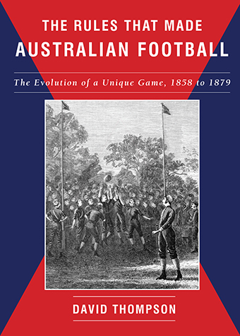 The Rules That Made Australian Football - The Evolution of a Unique Game, 1858 - 1879